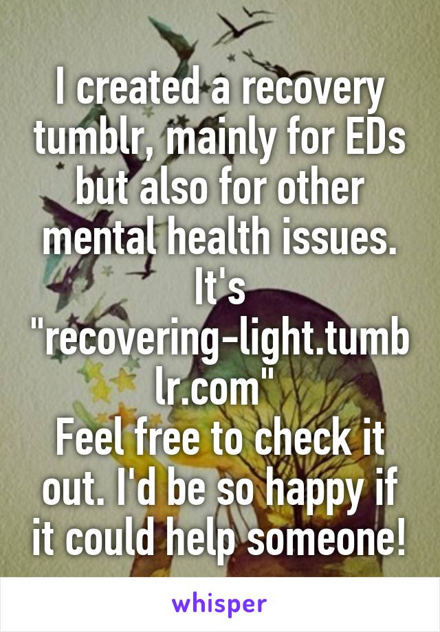 """I created a recovery tumblr, mainly for EDs but also for other mental health issues. It's """"recovering-light.tumblr.com""""  Feel free to check it out. I'd be so happy if it could help someone!"""