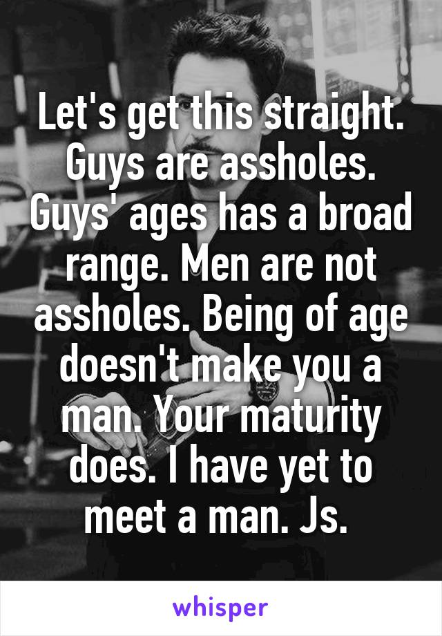 Let's get this straight. Guys are assholes. Guys' ages has a broad range. Men are not assholes. Being of age doesn't make you a man. Your maturity does. I have yet to meet a man. Js.