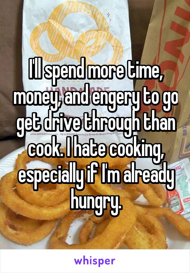I'll spend more time, money, and engery to go get drive through than cook. I hate cooking, especially if I'm already hungry.