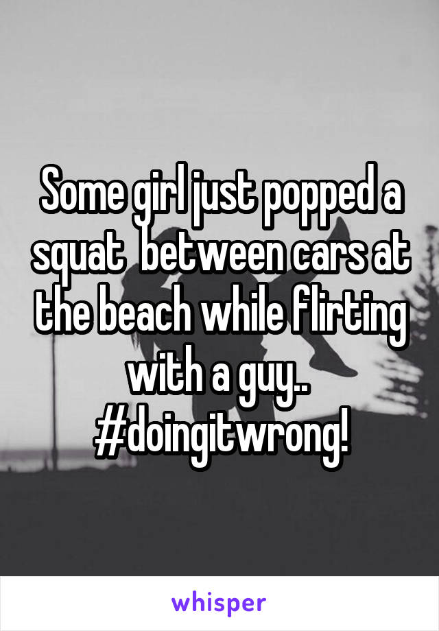 Some girl just popped a squat  between cars at the beach while flirting with a guy..  #doingitwrong!