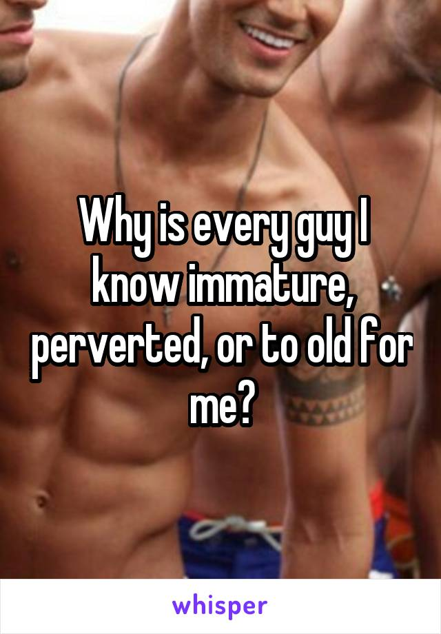 Why is every guy I know immature, perverted, or to old for me?