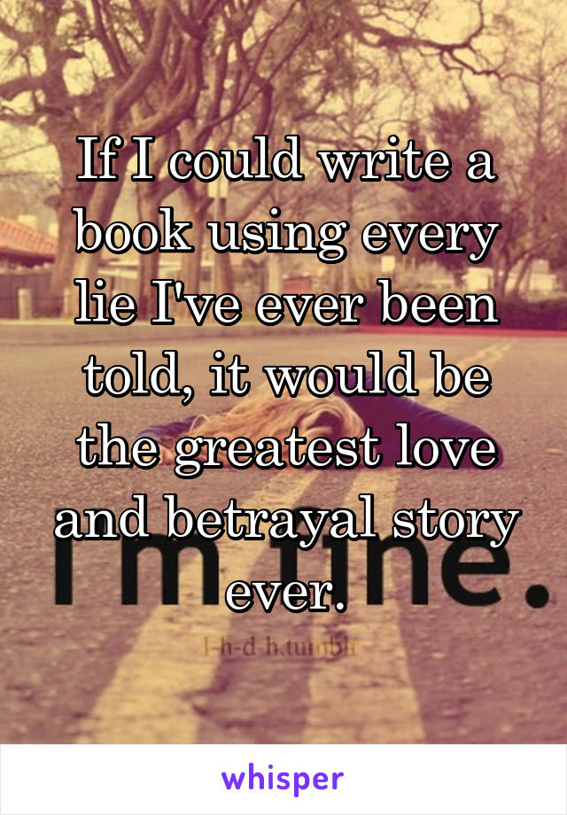 If I could write a book using every lie I've ever been told, it would be the greatest love and betrayal story ever.