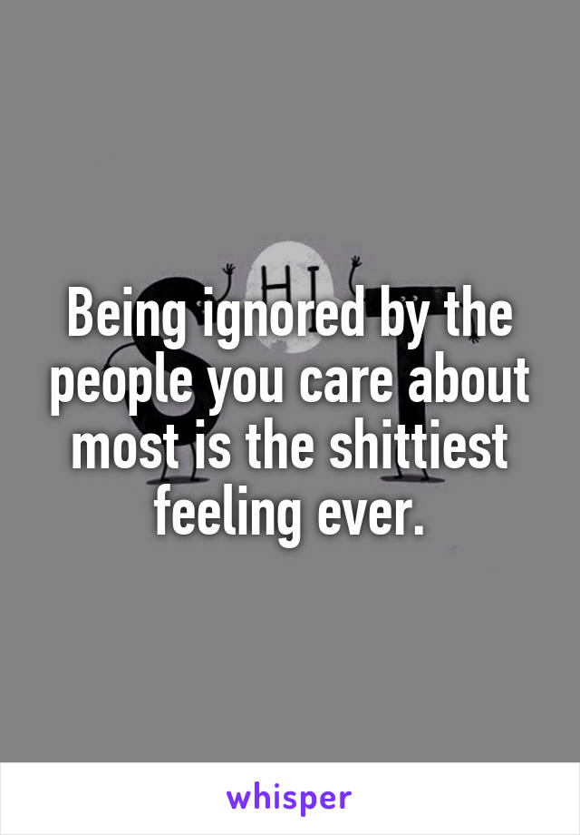 Being ignored by the people you care about most is the shittiest feeling ever.