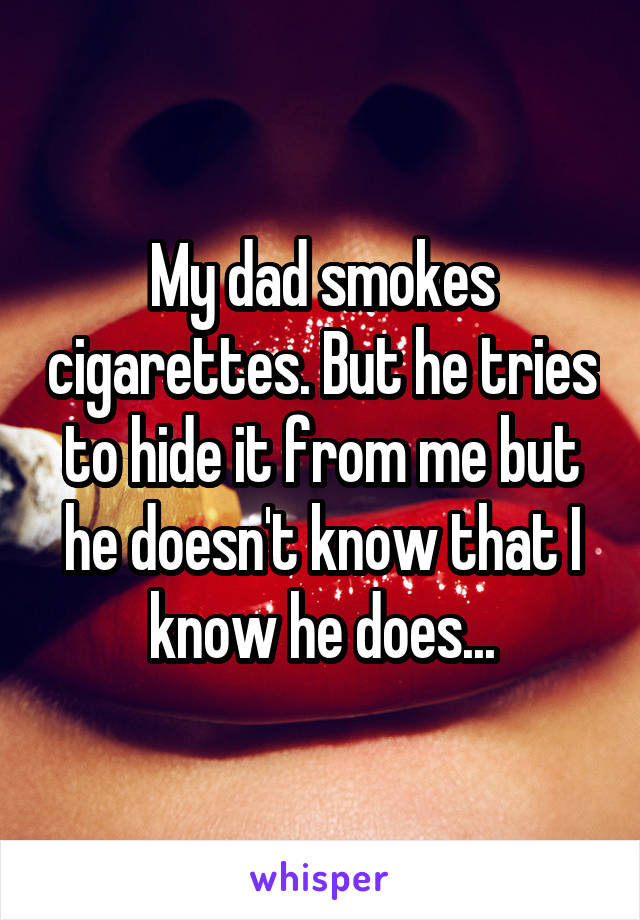 My dad smokes cigarettes. But he tries to hide it from me but he doesn't know that I know he does...