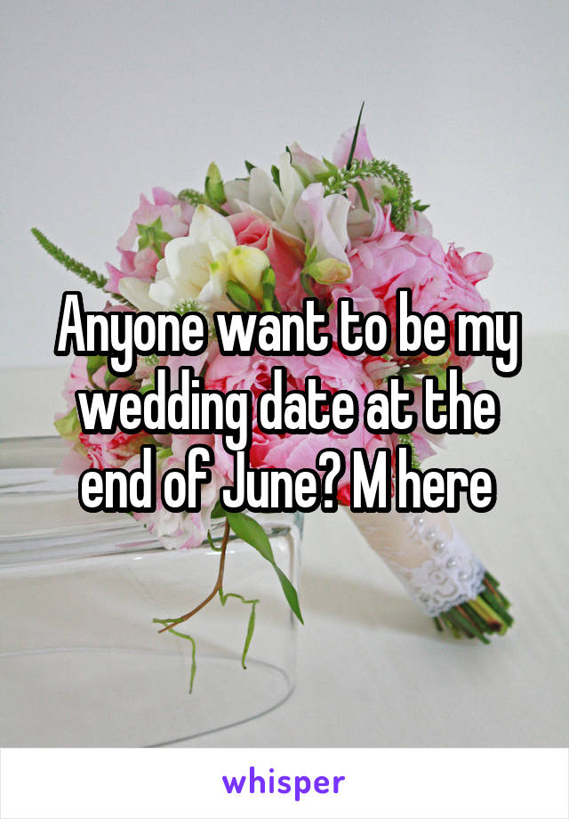 Anyone want to be my wedding date at the end of June? M here