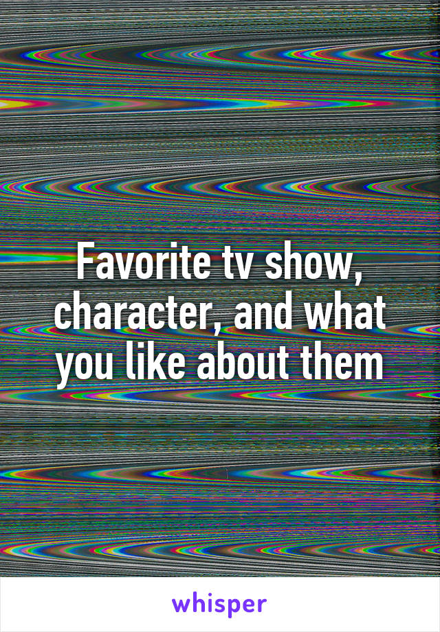 Favorite tv show, character, and what you like about them