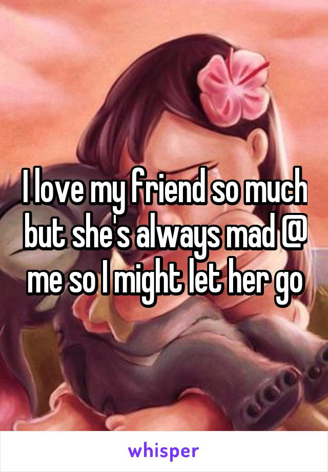 I love my friend so much but she's always mad @ me so I might let her go