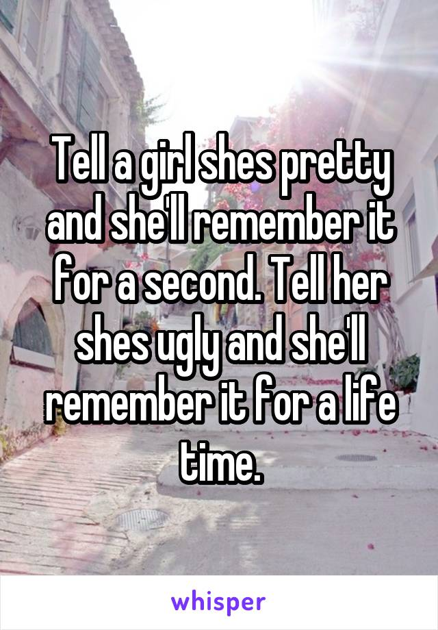 Tell a girl shes pretty and she'll remember it for a second. Tell her shes ugly and she'll remember it for a life time.