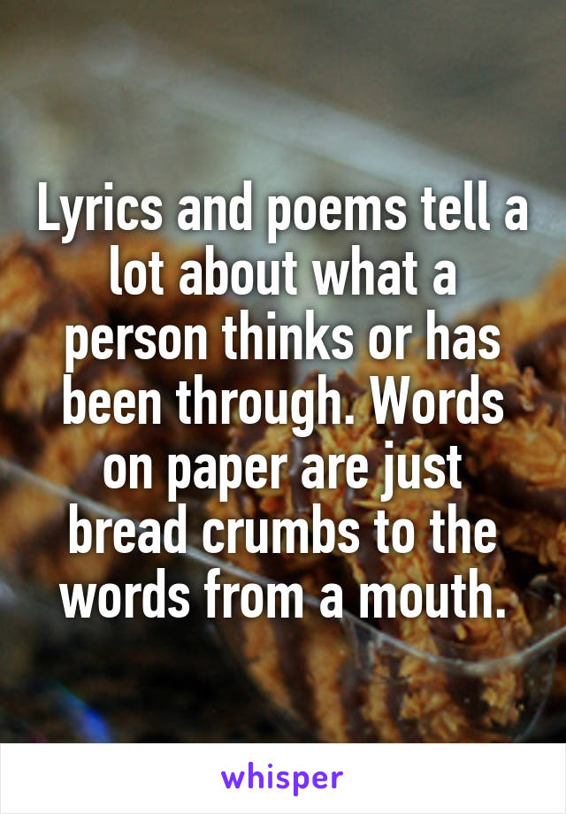 Lyrics and poems tell a lot about what a person thinks or has been through. Words on paper are just bread crumbs to the words from a mouth.