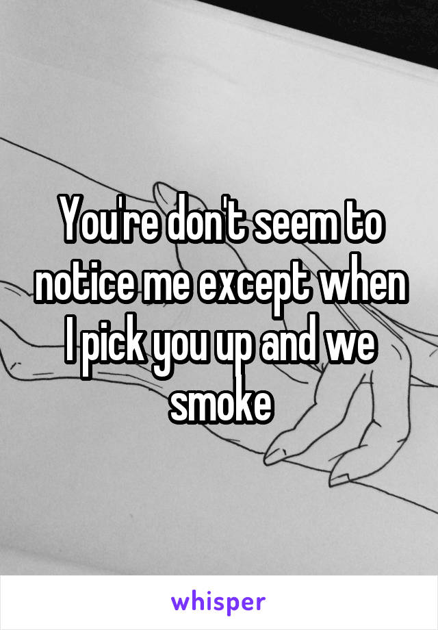 You're don't seem to notice me except when I pick you up and we smoke