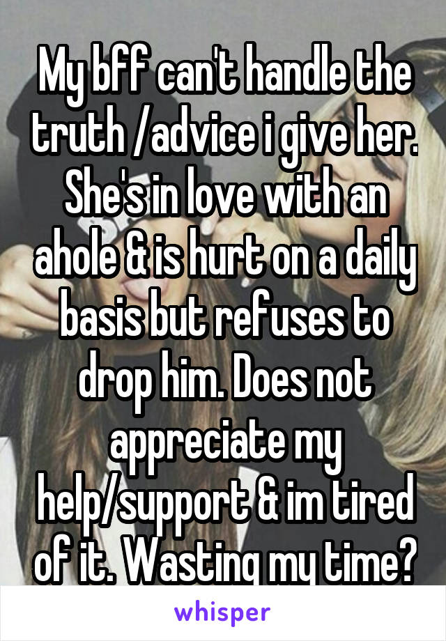 My bff can't handle the truth /advice i give her. She's in love with an ahole & is hurt on a daily basis but refuses to drop him. Does not appreciate my help/support & im tired of it. Wasting my time?