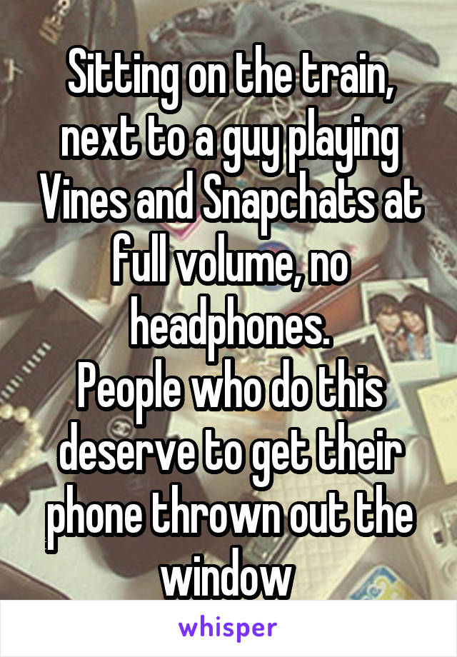 Sitting on the train, next to a guy playing Vines and Snapchats at full volume, no headphones. People who do this deserve to get their phone thrown out the window