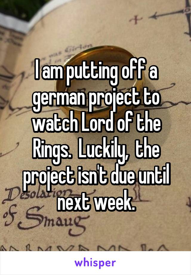 I am putting off a german project to watch Lord of the Rings.  Luckily,  the project isn't due until next week.