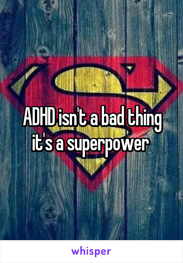 ADHD isn't a bad thing it's a superpower