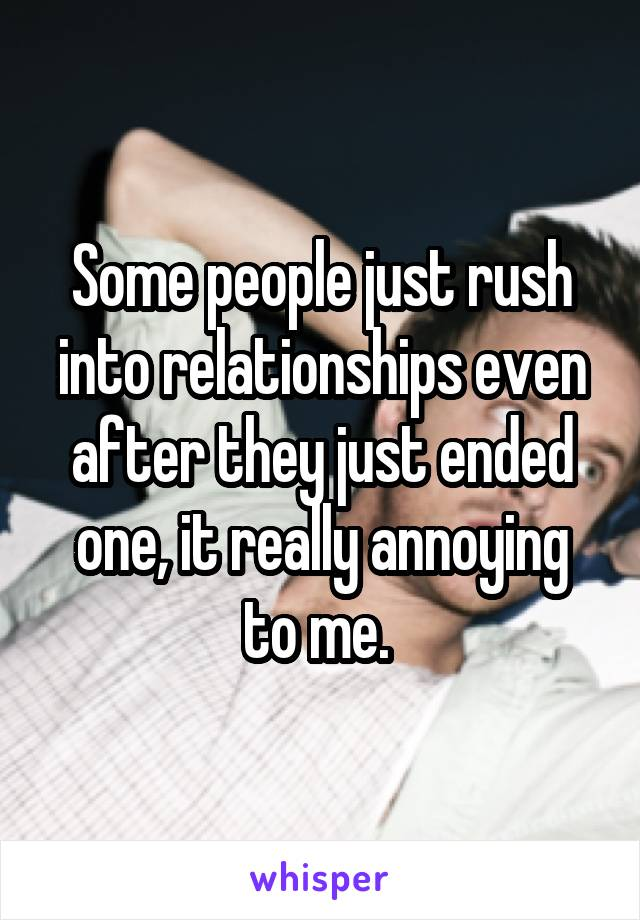 Some people just rush into relationships even after they just ended one, it really annoying to me.