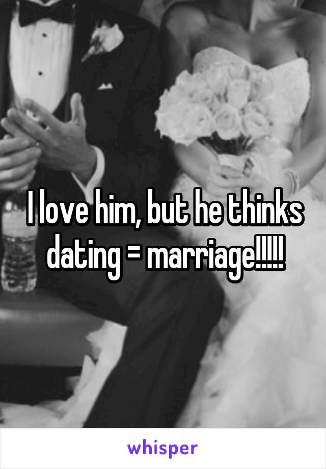 I love him, but he thinks dating = marriage!!!!!