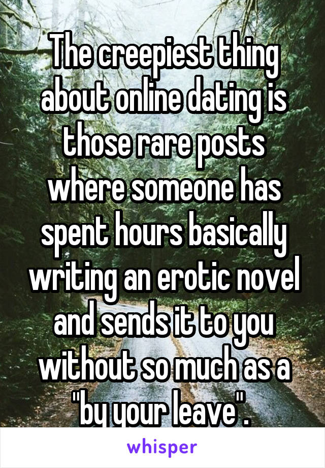 """The creepiest thing about online dating is those rare posts where someone has spent hours basically writing an erotic novel and sends it to you without so much as a """"by your leave""""."""