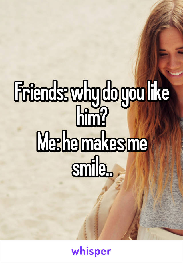 Friends: why do you like him? Me: he makes me smile..
