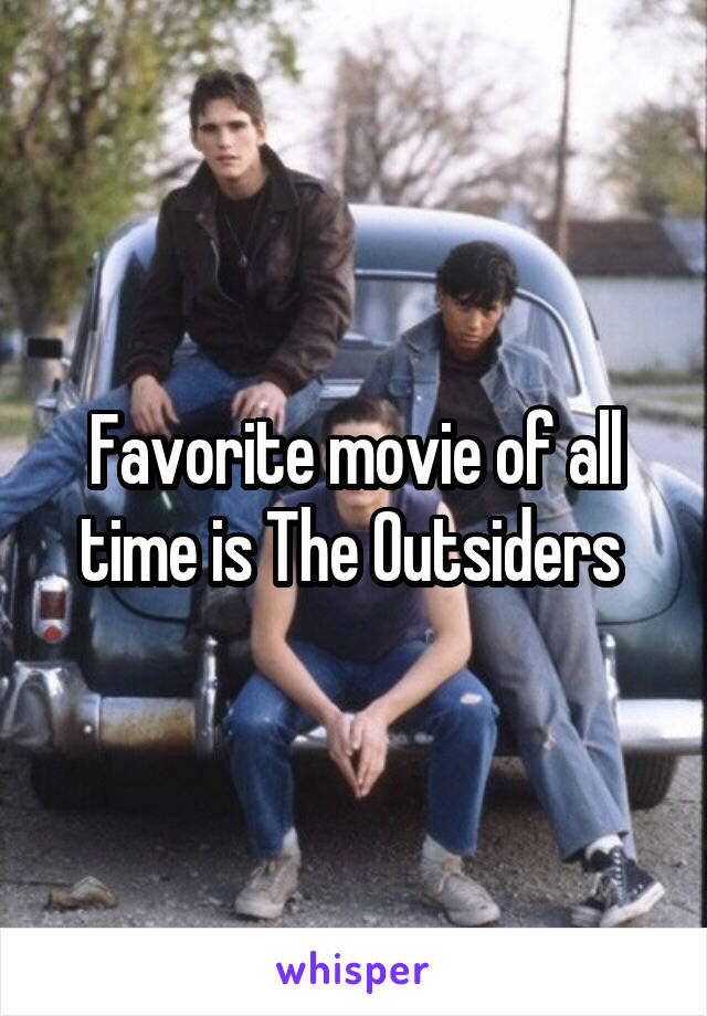 Favorite movie of all time is The Outsiders