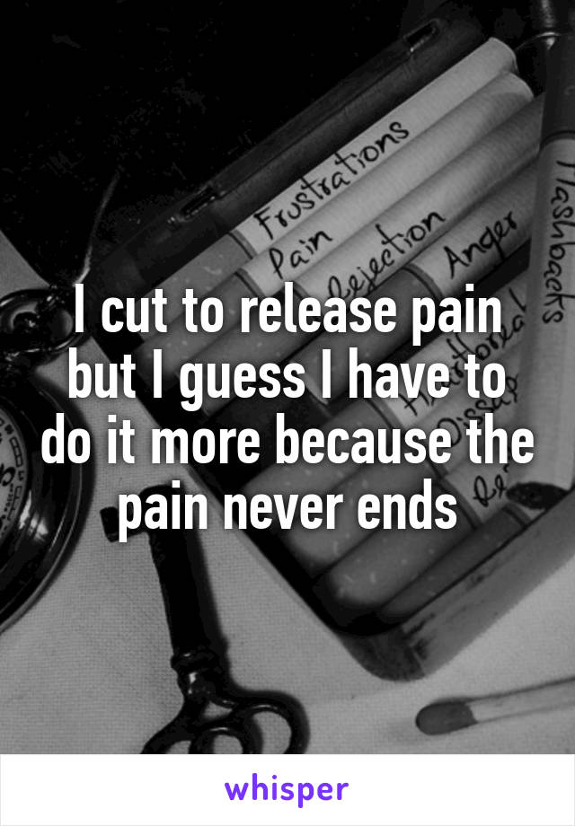 I cut to release pain but I guess I have to do it more because the pain never ends