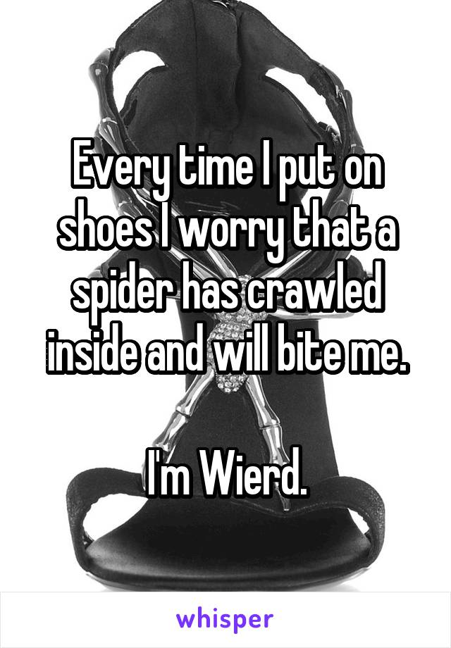 Every time I put on shoes I worry that a spider has crawled inside and will bite me.  I'm Wierd.