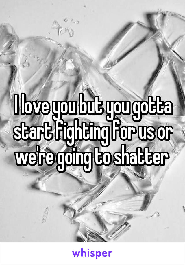 I love you but you gotta start fighting for us or we're going to shatter