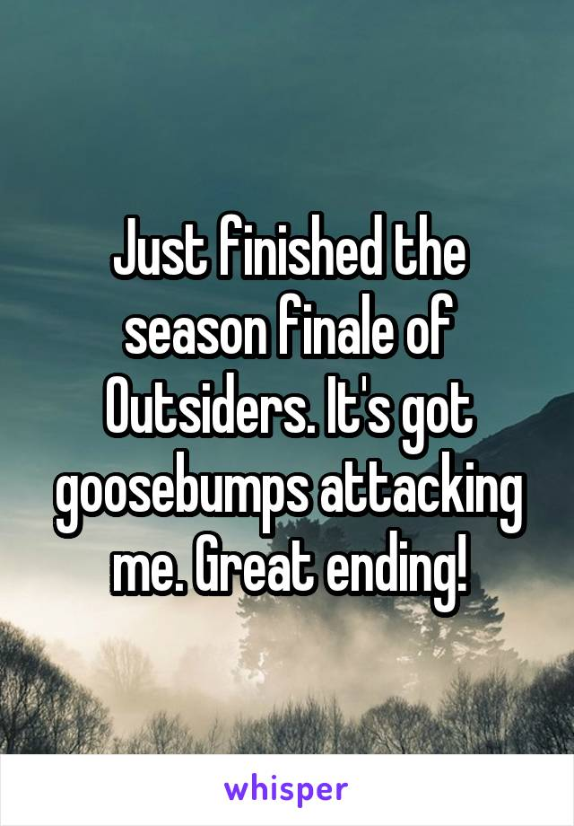 Just finished the season finale of Outsiders. It's got goosebumps attacking me. Great ending!