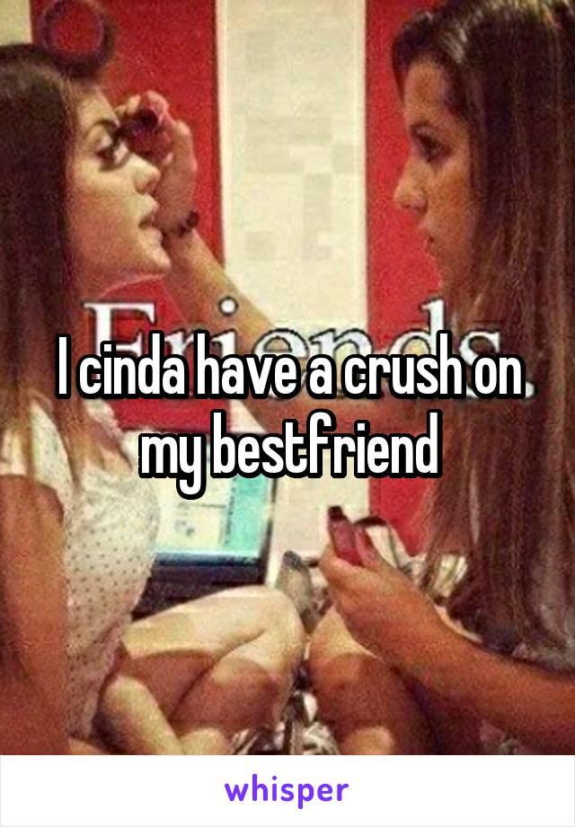 I cinda have a crush on my bestfriend