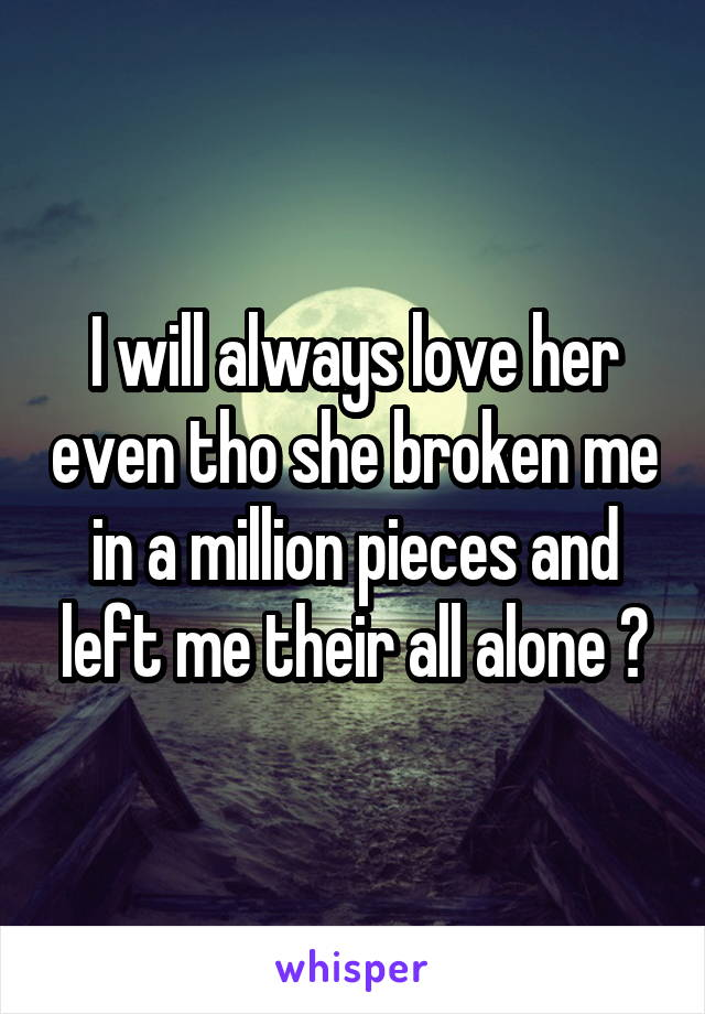 I will always love her even tho she broken me in a million pieces and left me their all alone 😥