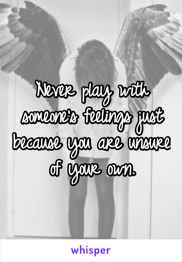 Never play with someone's feelings just because you are unsure of your own.