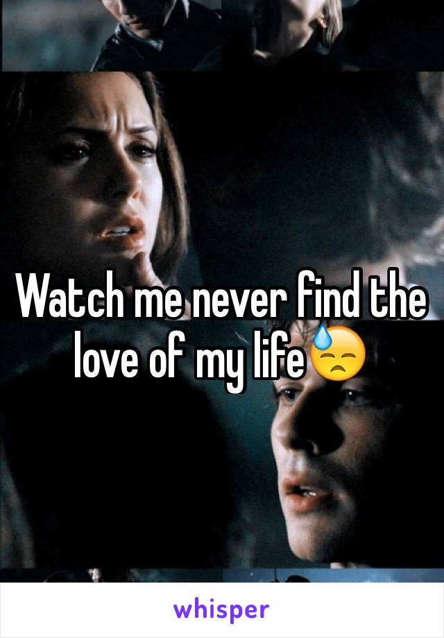 Watch me never find the love of my life😓