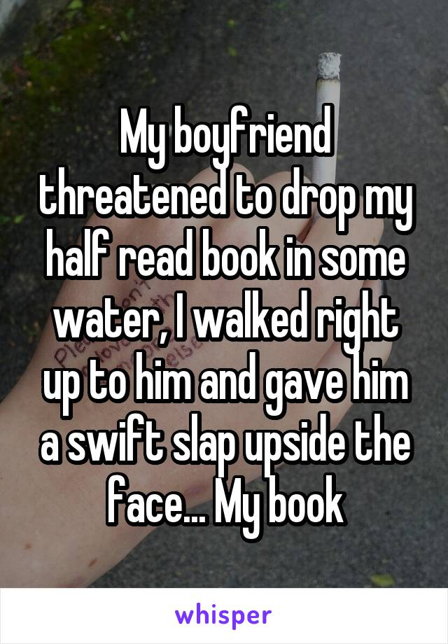 My boyfriend threatened to drop my half read book in some water, I walked right up to him and gave him a swift slap upside the face... My book