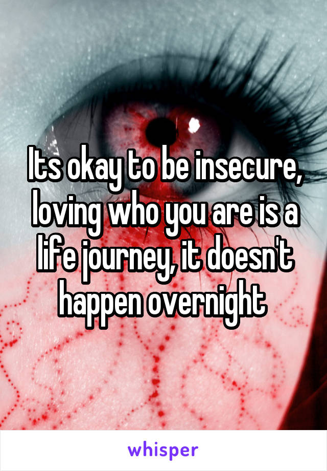 Its okay to be insecure, loving who you are is a life journey, it doesn't happen overnight