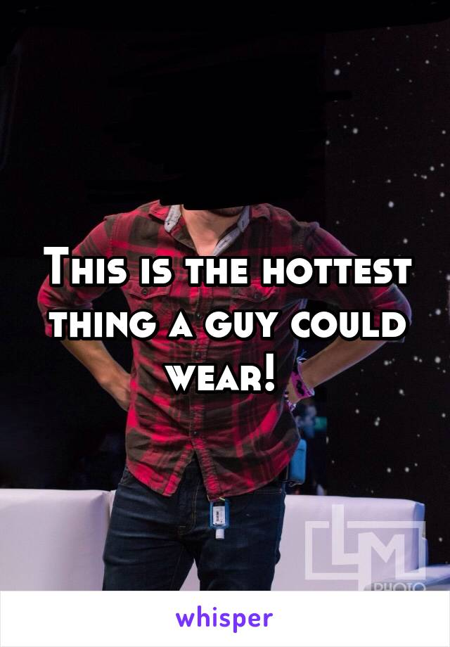 This is the hottest thing a guy could wear!