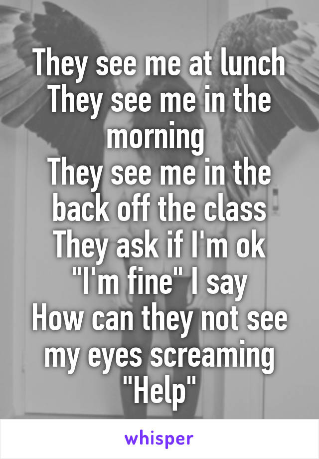 """They see me at lunch They see me in the morning  They see me in the back off the class They ask if I'm ok """"I'm fine"""" I say How can they not see my eyes screaming """"Help"""""""