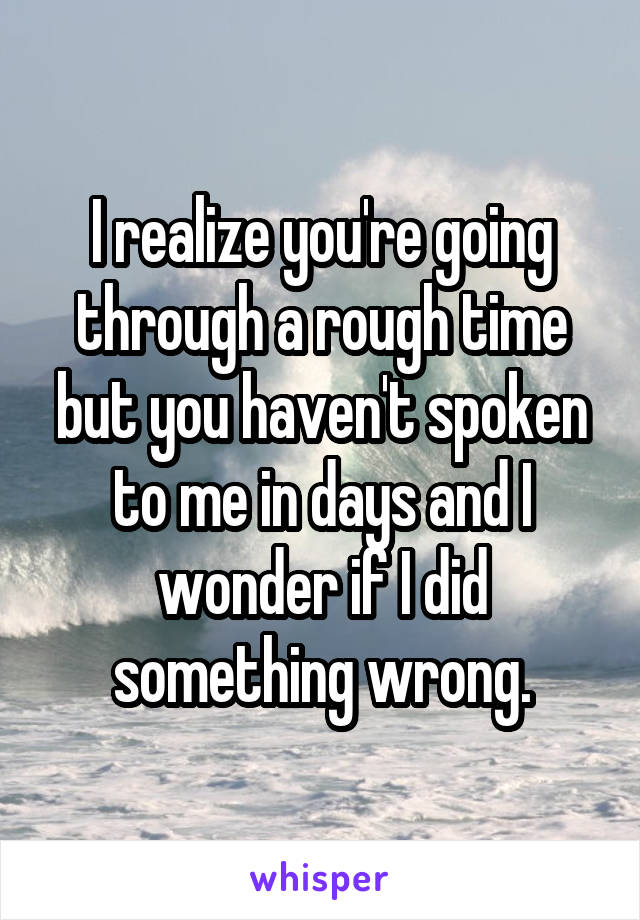 I realize you're going through a rough time but you haven't spoken to me in days and I wonder if I did something wrong.