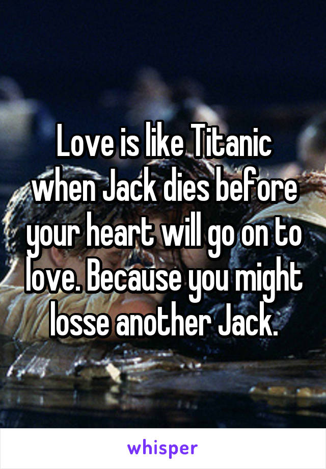 Love is like Titanic when Jack dies before your heart will go on to love. Because you might losse another Jack.