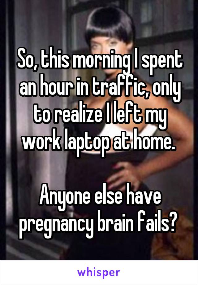 So, this morning I spent an hour in traffic, only to realize I left my work laptop at home.   Anyone else have pregnancy brain fails?