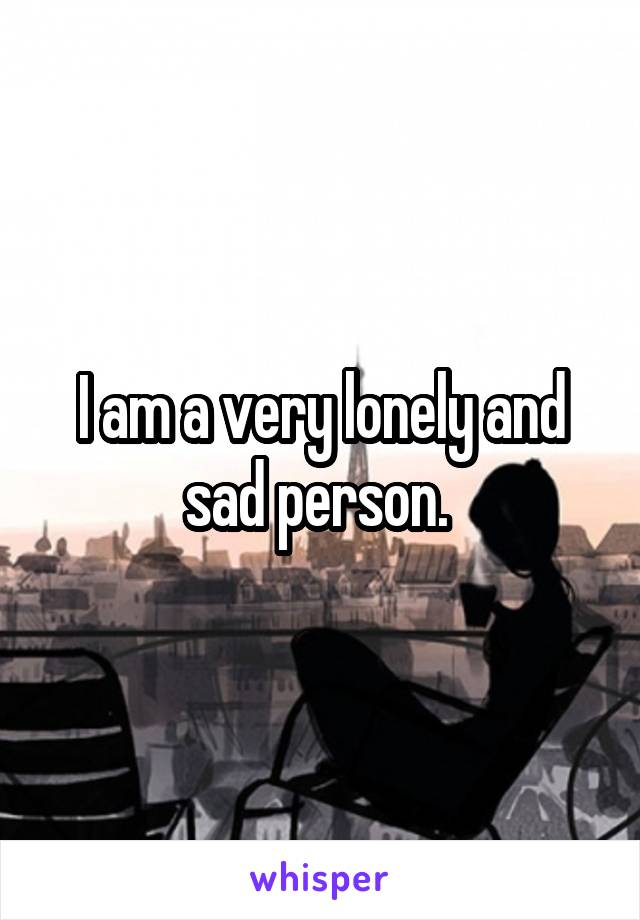 I am a very lonely and sad person.
