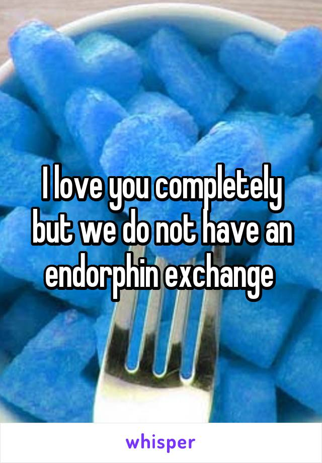 I love you completely but we do not have an endorphin exchange