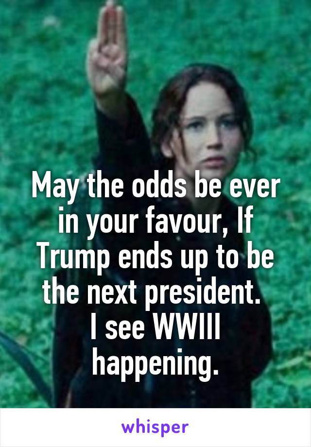 May the odds be ever in your favour, If Trump ends up to be the next president.  I see WWIII happening.