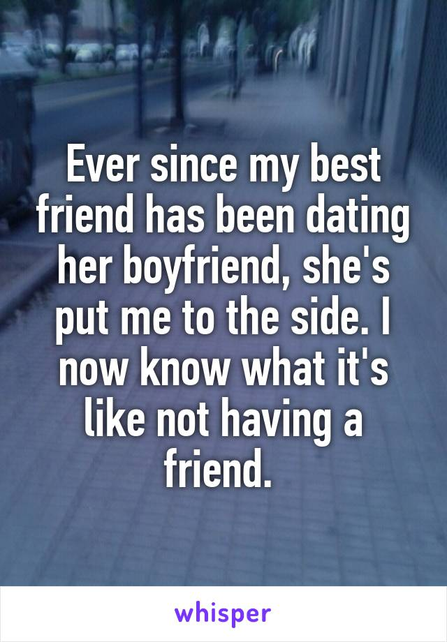 Ever since my best friend has been dating her boyfriend, she's put me to the side. I now know what it's like not having a friend.
