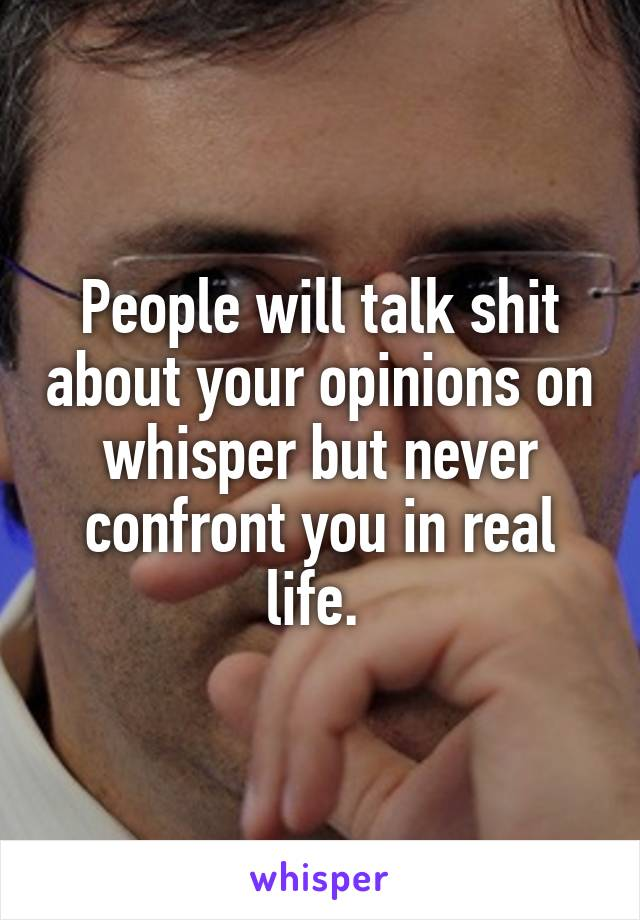 People will talk shit about your opinions on whisper but never confront you in real life.