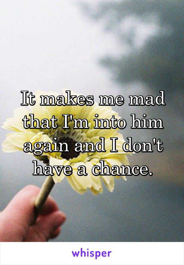 It makes me mad that I'm into him again and I don't have a chance.