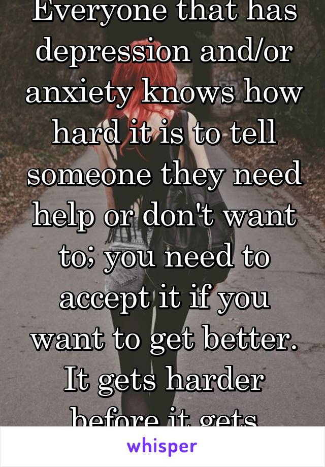 Everyone that has depression and/or anxiety knows how hard it is to tell someone they need help or don't want to; you need to accept it if you want to get better. It gets harder before it gets better.