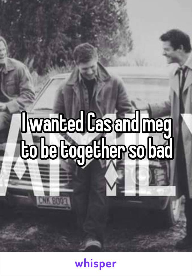 I wanted Cas and meg to be together so bad