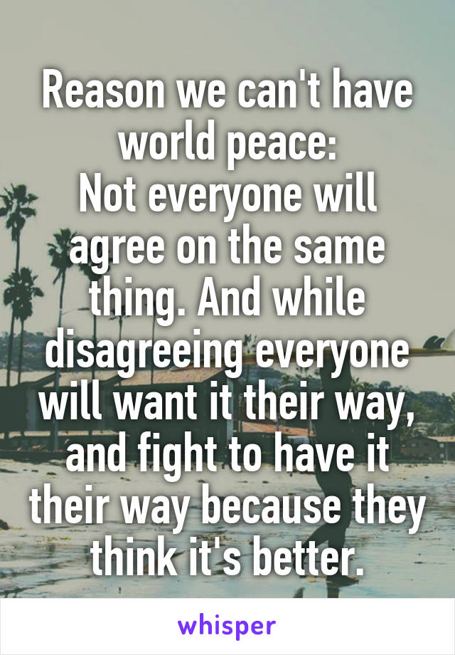 Reason we can't have world peace: Not everyone will agree on the same thing. And while disagreeing everyone will want it their way, and fight to have it their way because they think it's better.