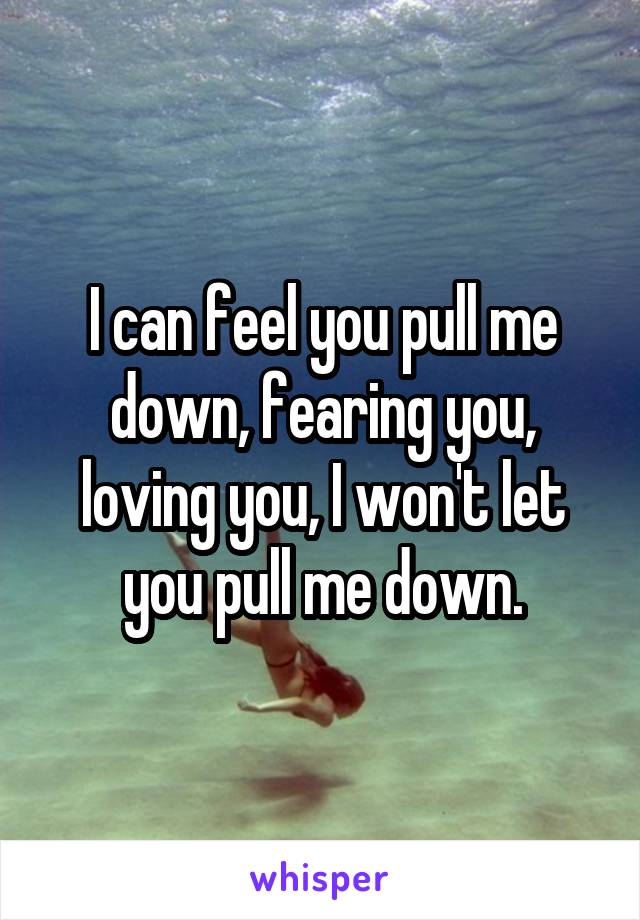 I can feel you pull me down, fearing you, loving you, I won't let you pull me down.