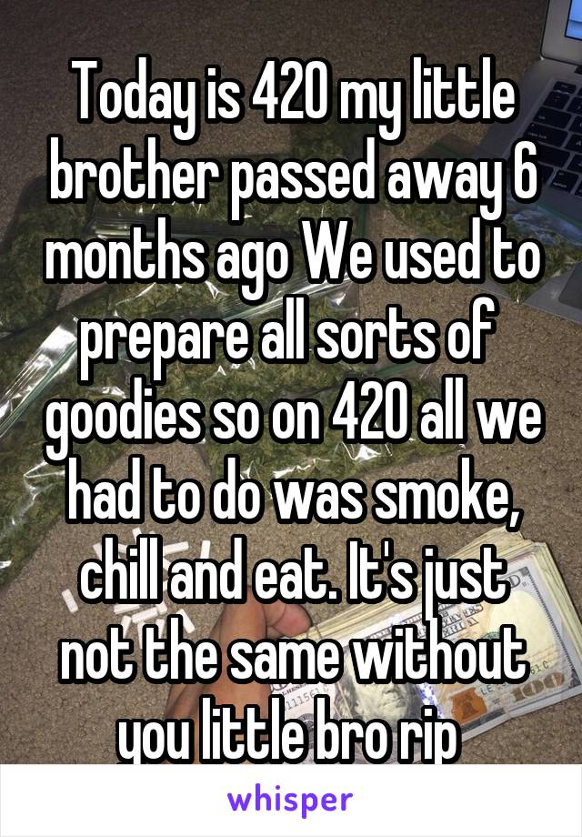 Today is 420 my little brother passed away 6 months ago We used to prepare all sorts of  goodies so on 420 all we had to do was smoke, chill and eat. It's just not the same without you little bro rip