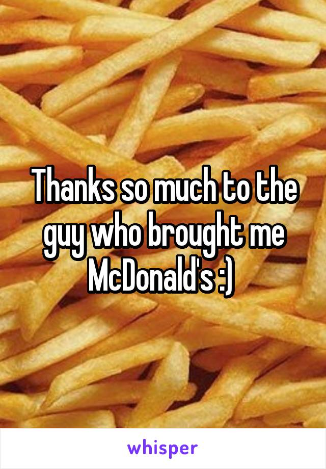 Thanks so much to the guy who brought me McDonald's :)